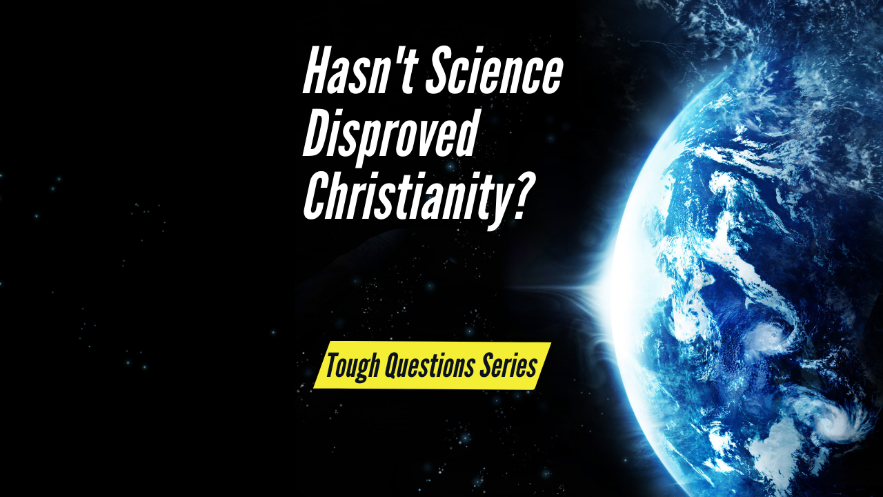 Hasn't Science Disproved Christianity?
