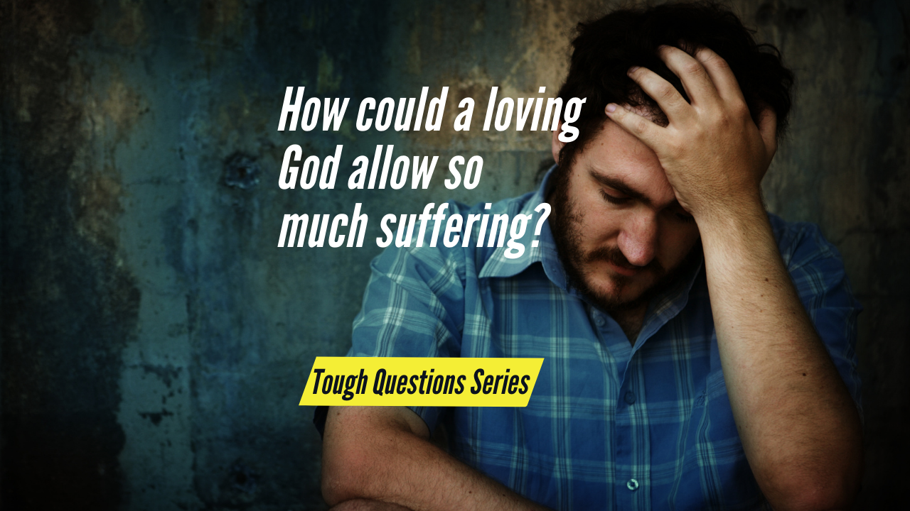 How could a loving God allow so much suffering?